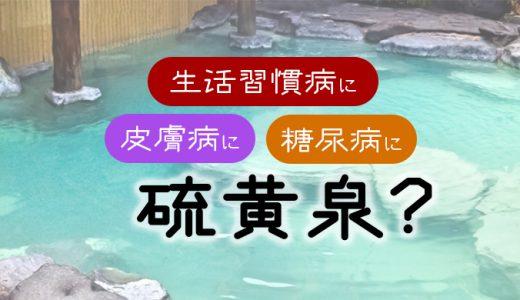 【硫黄泉について】生活習慣病など湯治の代表的泉質