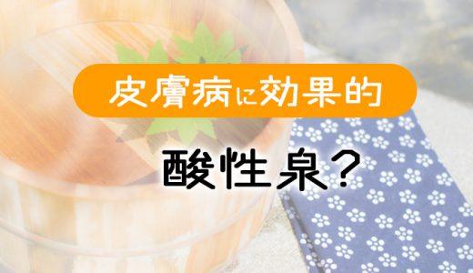 【酸性泉について】慢性皮膚病でお悩みの方におすすめな泉質